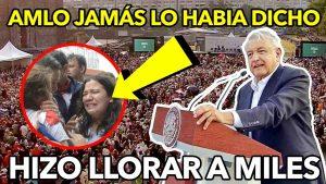 AMLO Hizo llorar a miles de mexicanos con este discurso ¡Nunca había dicho esto!